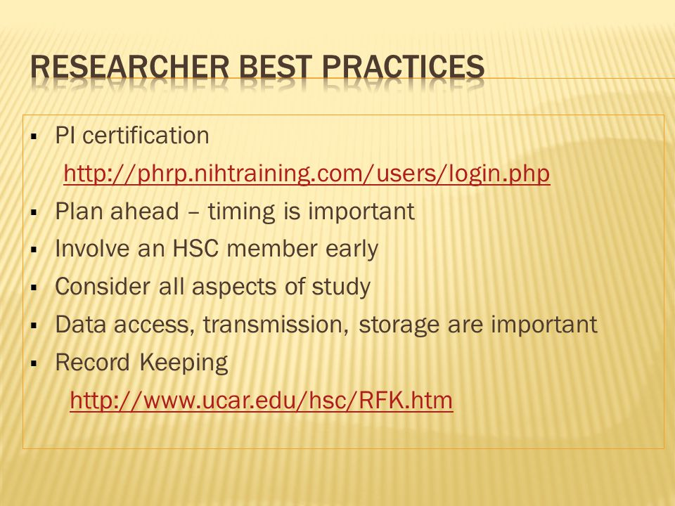  PI certification http://phrp.nihtraining.com/users/login.php  Plan ahead – timing is important  Involve an HSC member early  Consider all aspects of study  Data access, transmission, storage are important  Record Keeping http://www.ucar.edu/hsc/RFK.htm