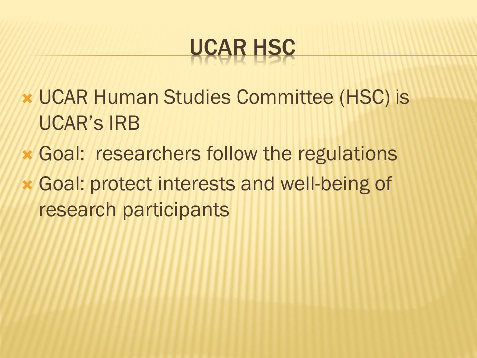  UCAR Human Studies Committee (HSC) is UCAR's IRB  Goal: researchers follow the regulations  Goal: protect interests and well-being of research participants