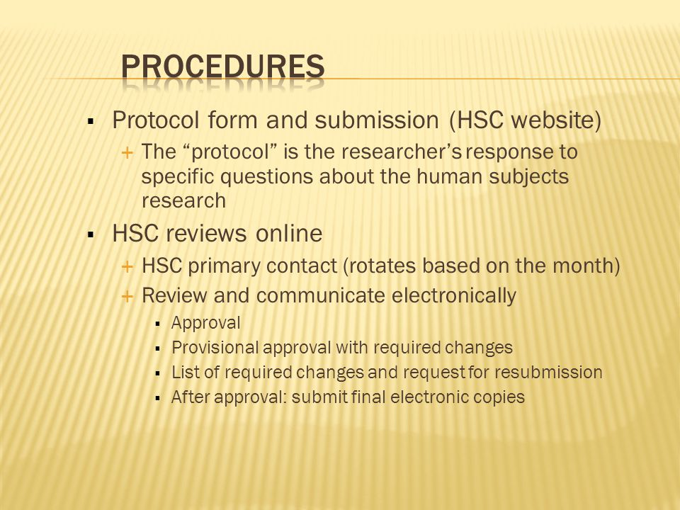  Protocol form and submission (HSC website)  The protocol is the researcher's response to specific questions about the human subjects research  HSC reviews online  HSC primary contact (rotates based on the month)  Review and communicate electronically  Approval  Provisional approval with required changes  List of required changes and request for resubmission  After approval: submit final electronic copies