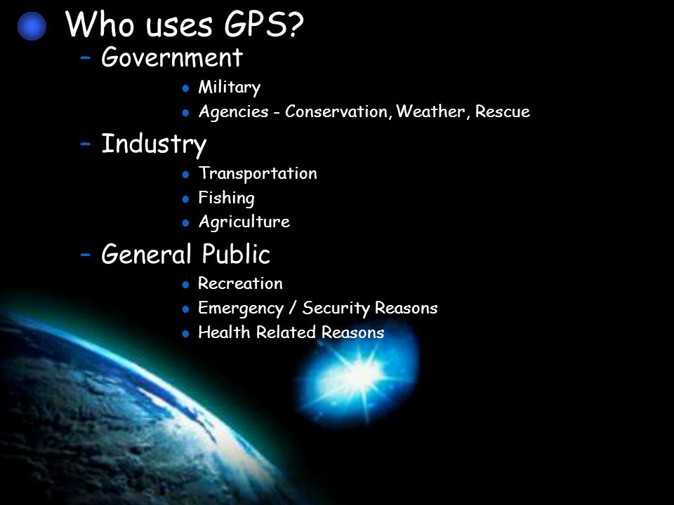 –Government Military Agencies - Conservation, Weather, Rescue –Industry Transportation Fishing Agriculture –General Public Recreation Emergency / Security Reasons Health Related Reasons Who uses GPS?