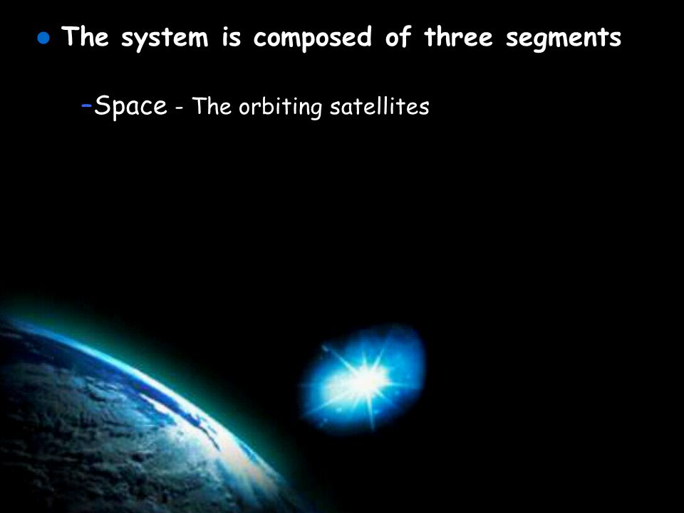 The system is composed of three segments –Space - The orbiting satellites