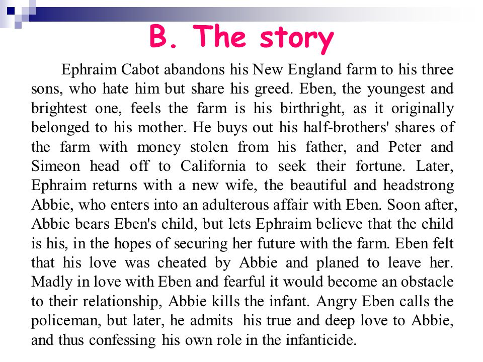 B. The story Ephraim Cabot abandons his New England farm to his three sons, who hate him but share his greed. Eben, the youngest and brightest one, fe
