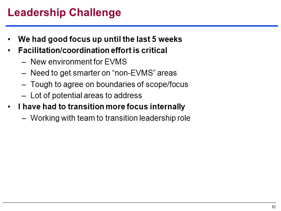 10 Leadership Challenge We had good focus up until the last 5 weeks Facilitation/coordination effort is critical –New environment for EVMS –Need to get smarter on non-EVMS areas –Tough to agree on boundaries of scope/focus –Lot of potential areas to address I have had to transition more focus internally –Working with team to transition leadership role