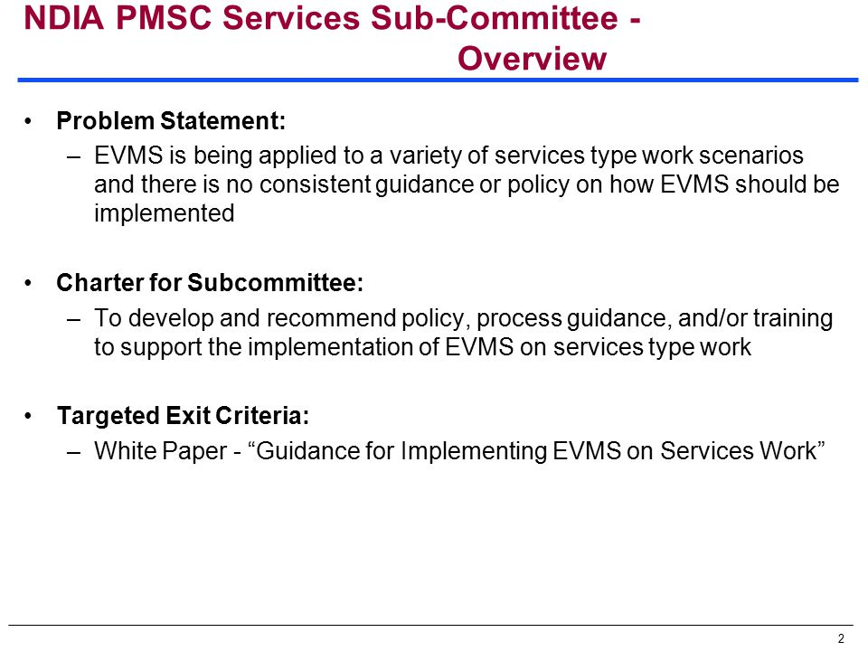 2 NDIA PMSC Services Sub-Committee - Overview Problem Statement: –EVMS is being applied to a variety of services type work scenarios and there is no consistent guidance or policy on how EVMS should be implemented Charter for Subcommittee: –To develop and recommend policy, process guidance, and/or training to support the implementation of EVMS on services type work Targeted Exit Criteria: –White Paper - Guidance for Implementing EVMS on Services Work