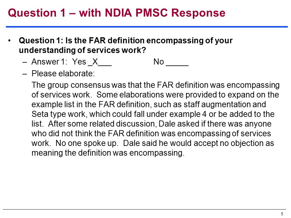 5 Question 1 – with NDIA PMSC Response Question 1: Is the FAR definition encompassing of your understanding of services work.