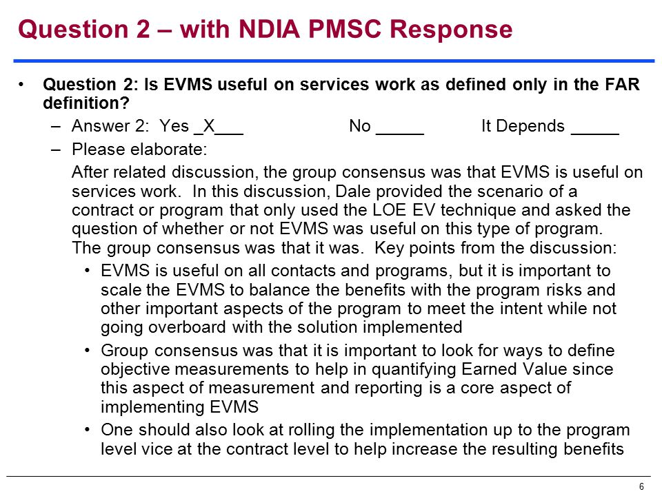 6 Question 2 – with NDIA PMSC Response Question 2: Is EVMS useful on services work as defined only in the FAR definition.