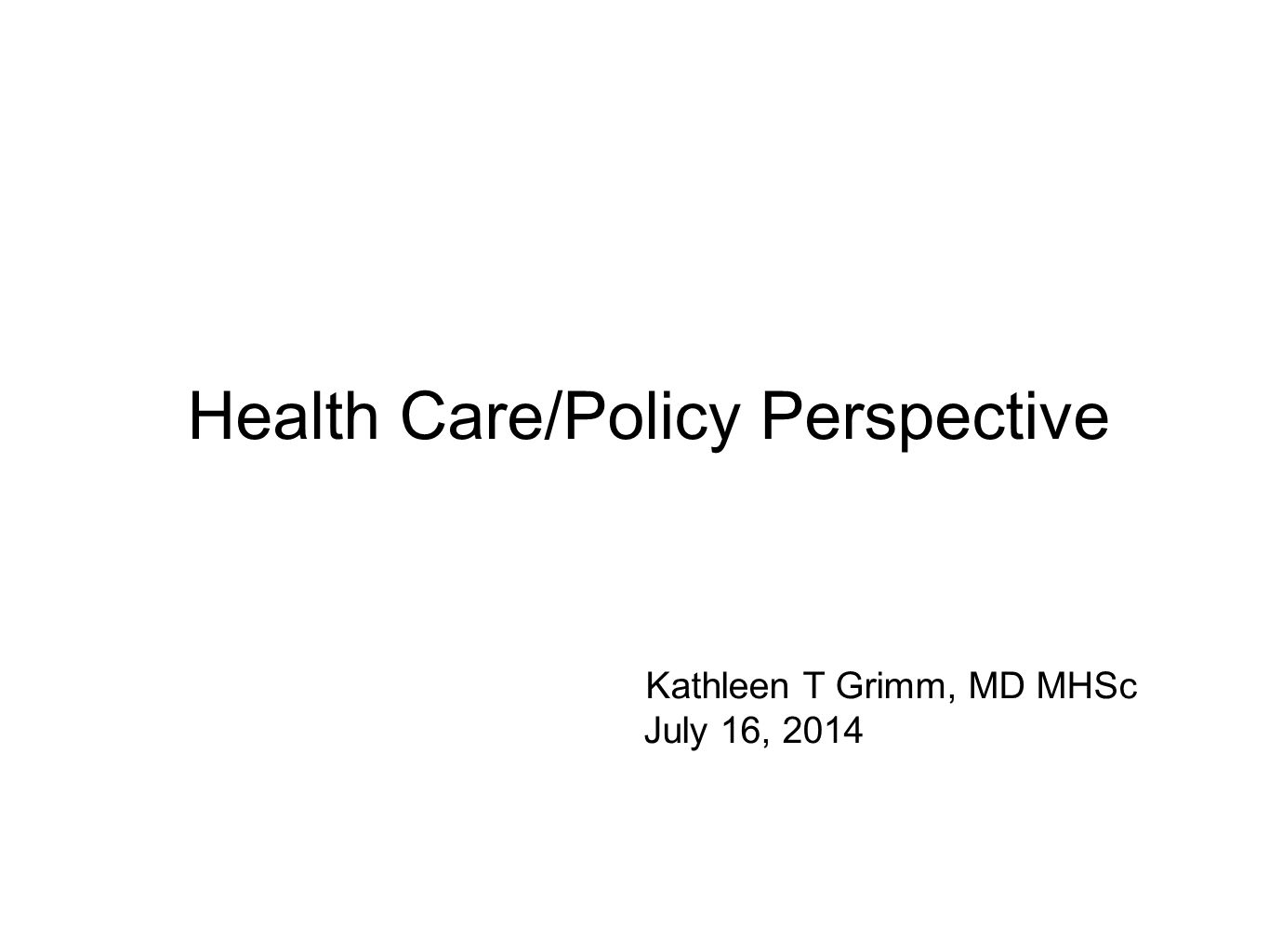 Health Care/Policy Perspective Kathleen T Grimm, MD MHSc July 16, 2014