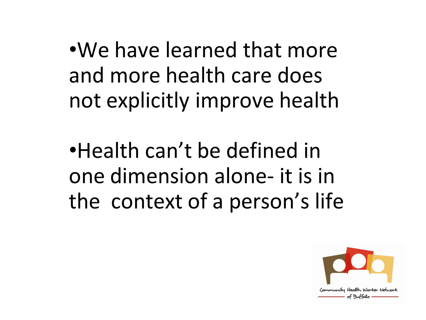 We have learned that more and more health care does not explicitly improve health Health can't be defined in one dimension alone- it is in the context of a person's life