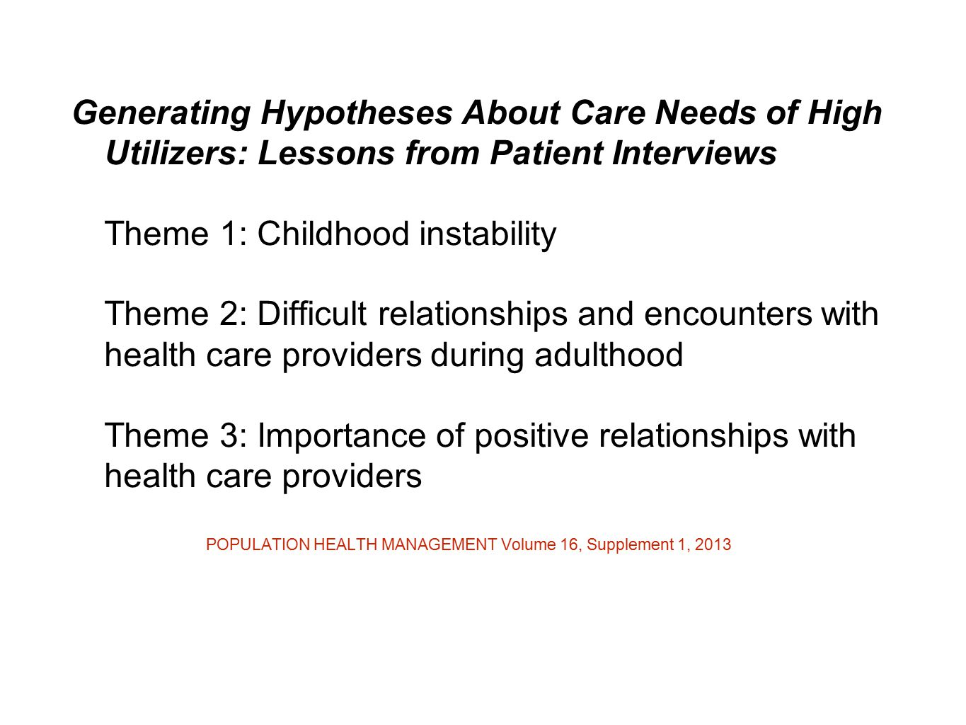 Generating Hypotheses About Care Needs of High Utilizers: Lessons from Patient Interviews Theme 1: Childhood instability Theme 2: Difficult relationships and encounters with health care providers during adulthood Theme 3: Importance of positive relationships with health care providers POPULATION HEALTH MANAGEMENT Volume 16, Supplement 1, 2013