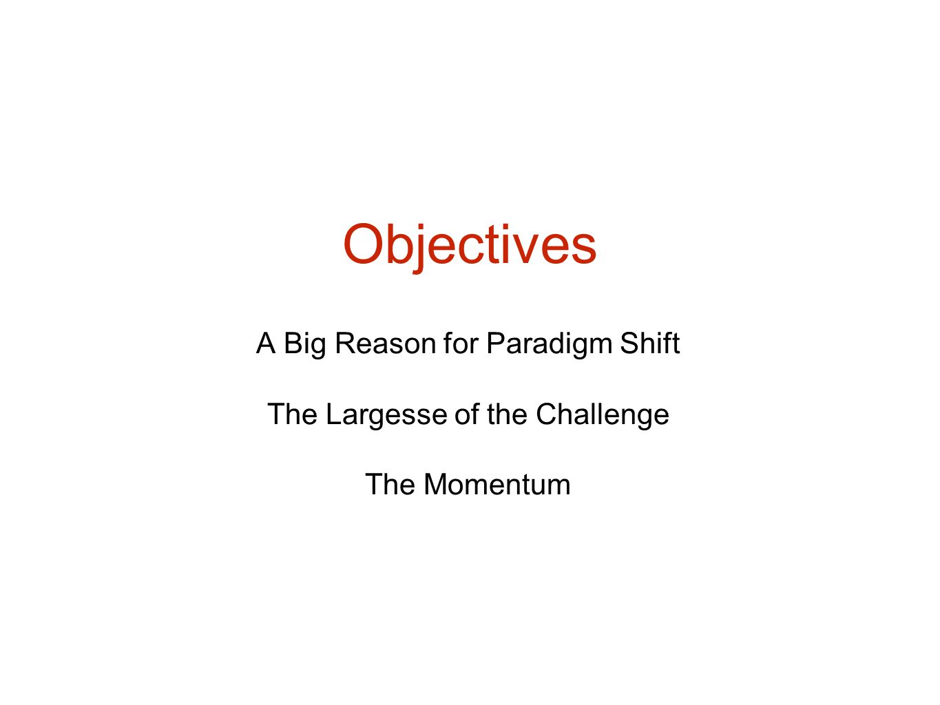 Objectives A Big Reason for Paradigm Shift The Largesse of the Challenge The Momentum