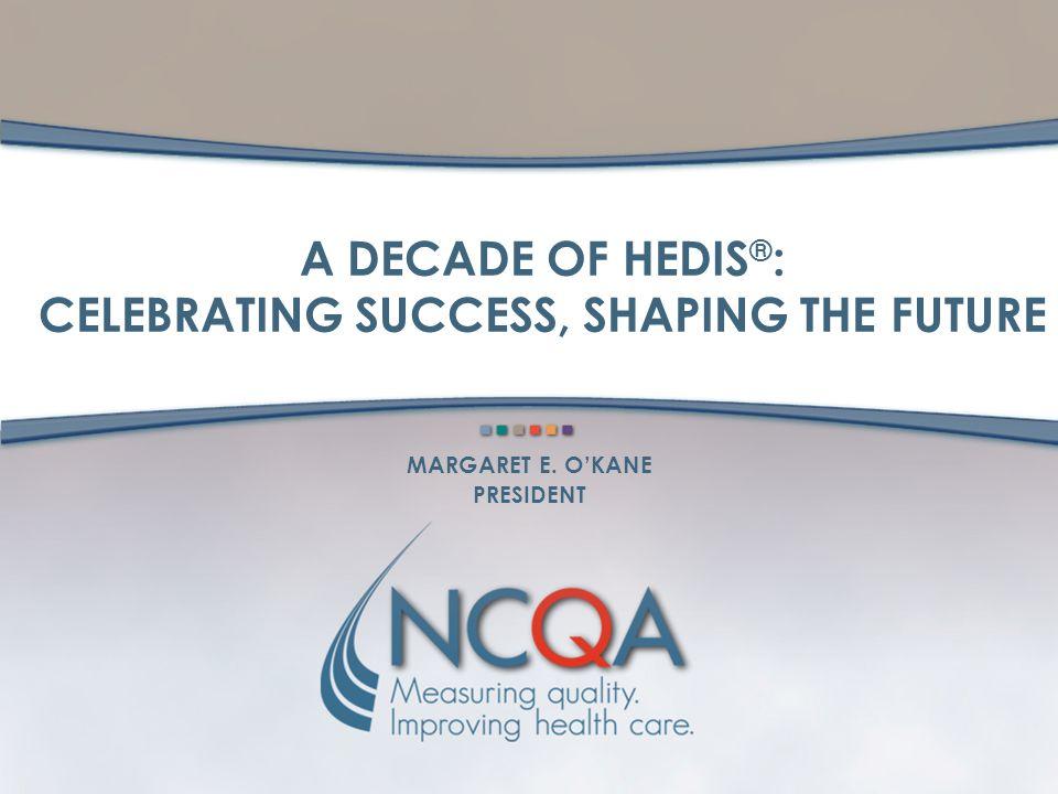A DECADE OF HEDIS ® : CELEBRATING SUCCESS, SHAPING THE FUTURE MARGARET E. O'KANE PRESIDENT