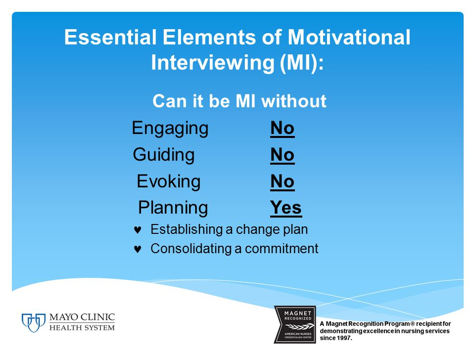 Can it be MI without EngagingNo GuidingNo EvokingNo PlanningYes Establishing a change plan Consolidating a commitment Essential Elements of Motivational Interviewing (MI):