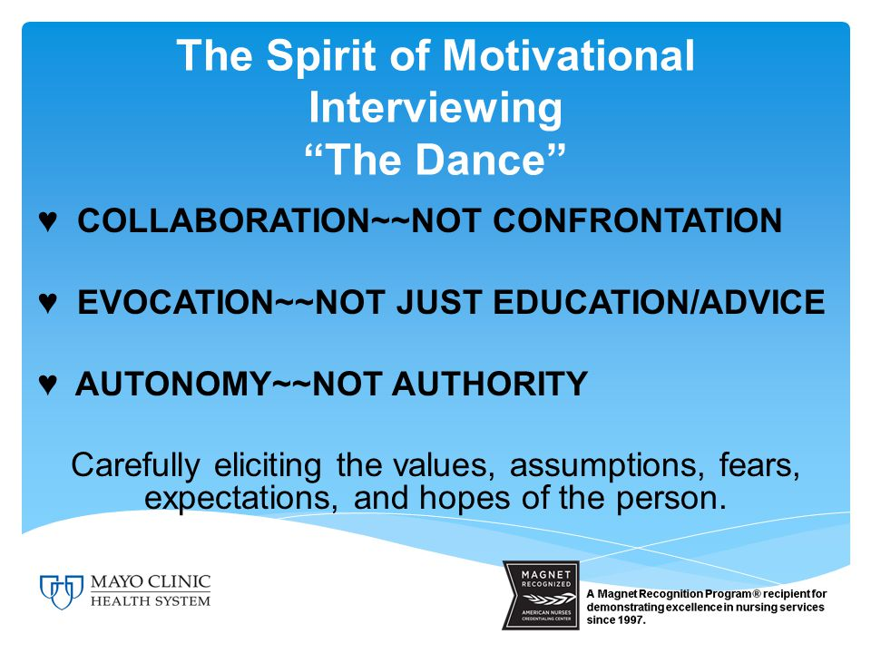 The Spirit of Motivational Interviewing The Dance ♥ COLLABORATION~~NOT CONFRONTATION ♥ EVOCATION~~NOT JUST EDUCATION/ADVICE ♥ AUTONOMY~~NOT AUTHORITY Carefully eliciting the values, assumptions, fears, expectations, and hopes of the person.