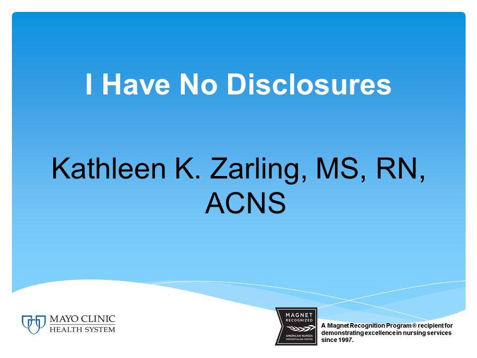 I Have No Disclosures Kathleen K. Zarling, MS, RN, ACNS