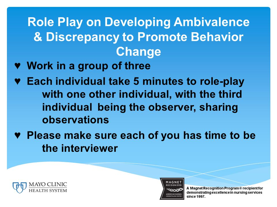 Role Play on Developing Ambivalence & Discrepancy to Promote Behavior Change ♥ Work in a group of three ♥ Each individual take 5 minutes to role-play with one other individual, with the third individual being the observer, sharing observations ♥ Please make sure each of you has time to be the interviewer