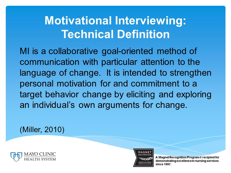 Motivational Interviewing: Technical Definition MI is a collaborative goal-oriented method of communication with particular attention to the language of change.