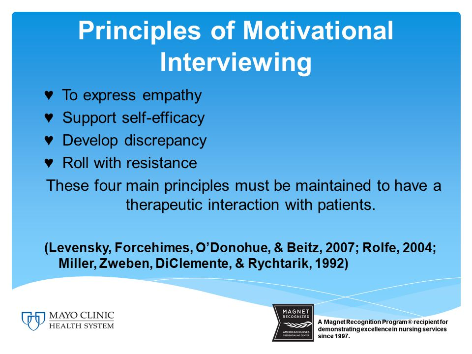 Principles of Motivational Interviewing ♥ To express empathy ♥ Support self-efficacy ♥ Develop discrepancy ♥ Roll with resistance These four main principles must be maintained to have a therapeutic interaction with patients.