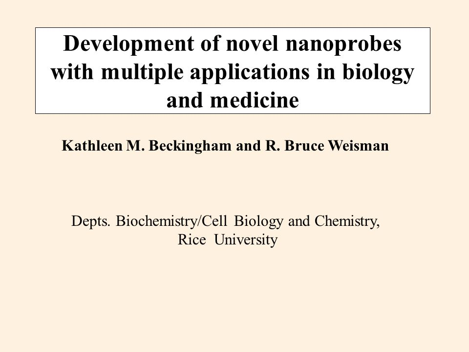 Development of novel nanoprobes with multiple applications in biology and medicine Kathleen M. Beckingham and R. Bruce Weisman Depts. Biochemistry/Cel