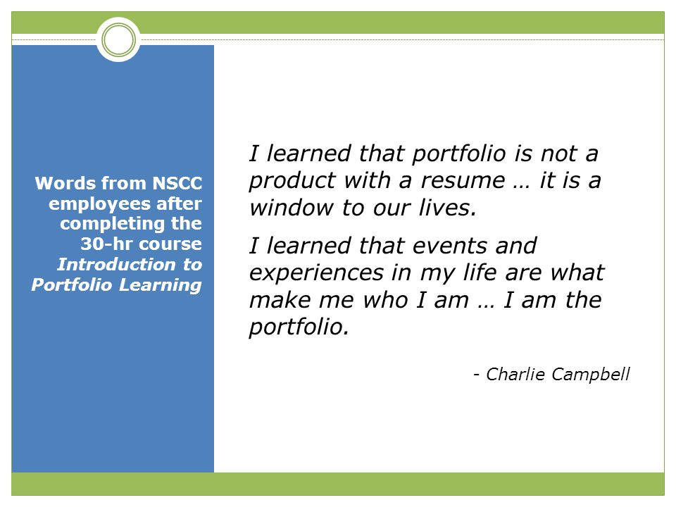 Words from NSCC employees after completing the 30-hr course Introduction to Portfolio Learning I learned that portfolio is not a product with a resume