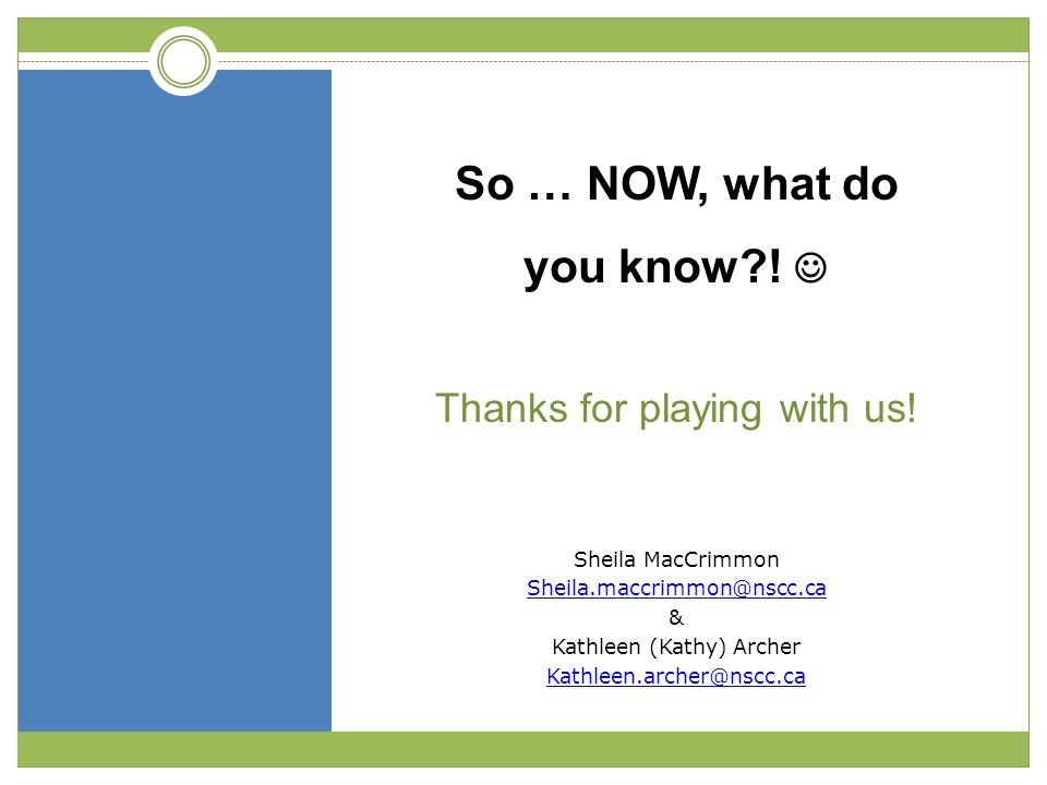 Sheila MacCrimmon Sheila.maccrimmon@nscc.ca & Kathleen (Kathy) Archer Kathleen.archer@nscc.ca So … NOW, what do you know?! Thanks for playing with us!