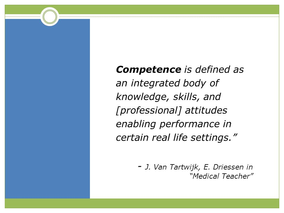 """Competence is defined as an integrated body of knowledge, skills, and [professional] attitudes enabling performance in certain real life settings."""" -"""
