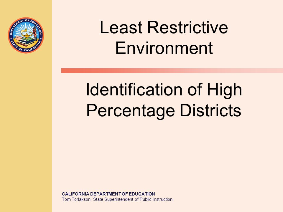 CALIFORNIA DEPARTMENT OF EDUCATION Tom Torlakson, State Superintendent of Public Instruction Least Restrictive Environment Identification of High Percentage Districts