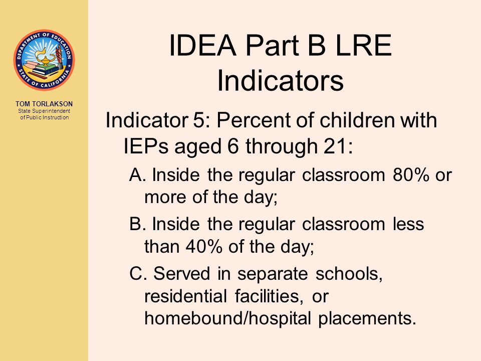 TOM TORLAKSON State Superintendent of Public Instruction IDEA Part B LRE Indicators Indicator 5: Percent of children with IEPs aged 6 through 21: A.