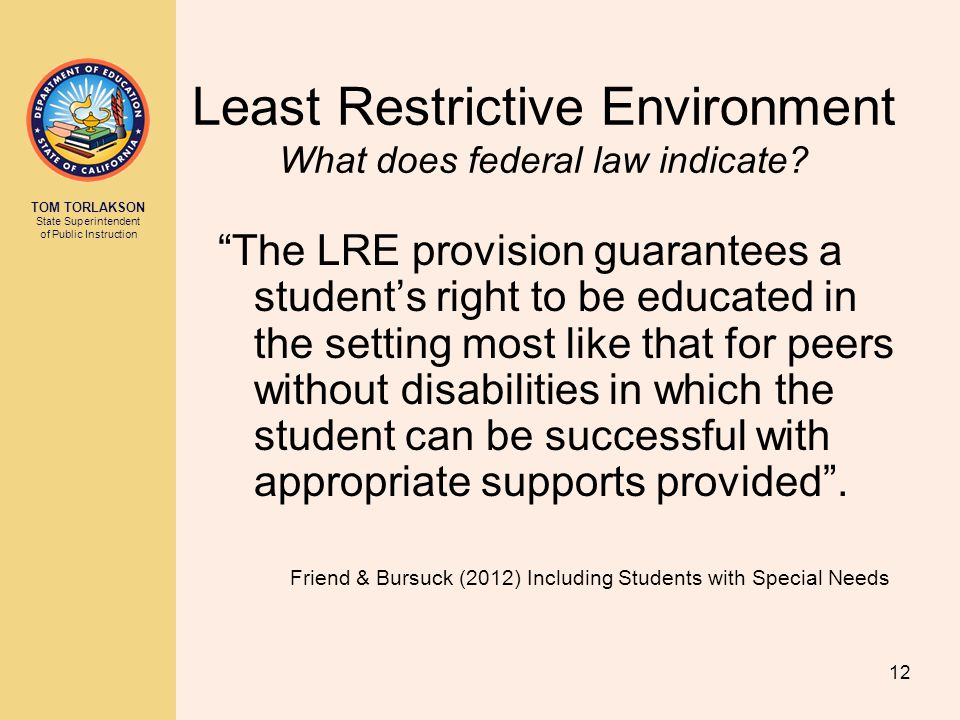 "TOM TORLAKSON State Superintendent of Public Instruction Least Restrictive Environment What does federal law indicate? ""The LRE provision guarantees a"