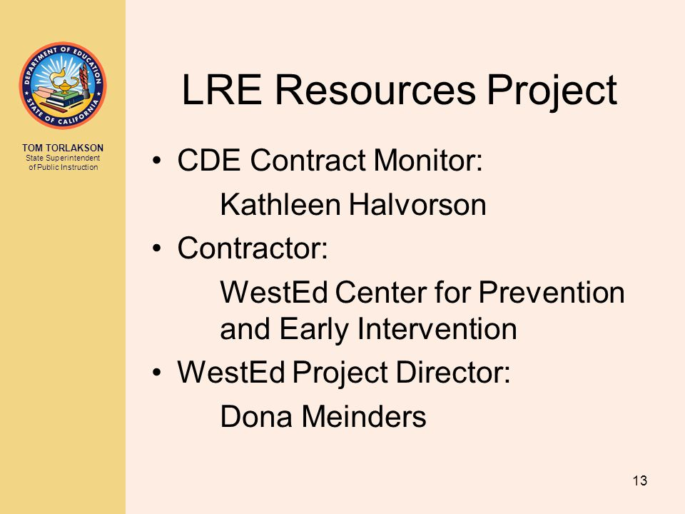TOM TORLAKSON State Superintendent of Public Instruction LRE Resources Project CDE Contract Monitor: Kathleen Halvorson Contractor: WestEd Center for Prevention and Early Intervention WestEd Project Director: Dona Meinders 13