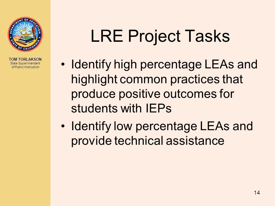 TOM TORLAKSON State Superintendent of Public Instruction LRE Project Tasks Identify high percentage LEAs and highlight common practices that produce positive outcomes for students with IEPs Identify low percentage LEAs and provide technical assistance 14