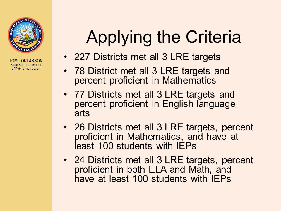 TOM TORLAKSON State Superintendent of Public Instruction Applying the Criteria 227 Districts met all 3 LRE targets 78 District met all 3 LRE targets a