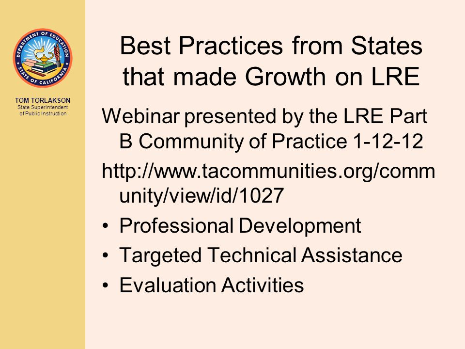 TOM TORLAKSON State Superintendent of Public Instruction Best Practices from States that made Growth on LRE Webinar presented by the LRE Part B Commun