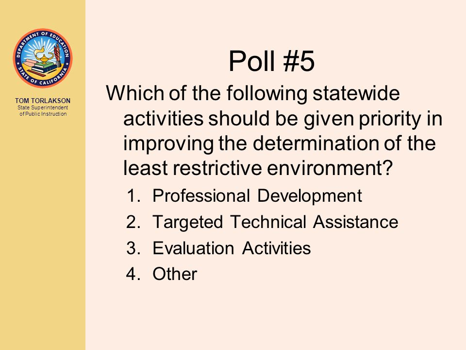 TOM TORLAKSON State Superintendent of Public Instruction Poll #5 Which of the following statewide activities should be given priority in improving the determination of the least restrictive environment.