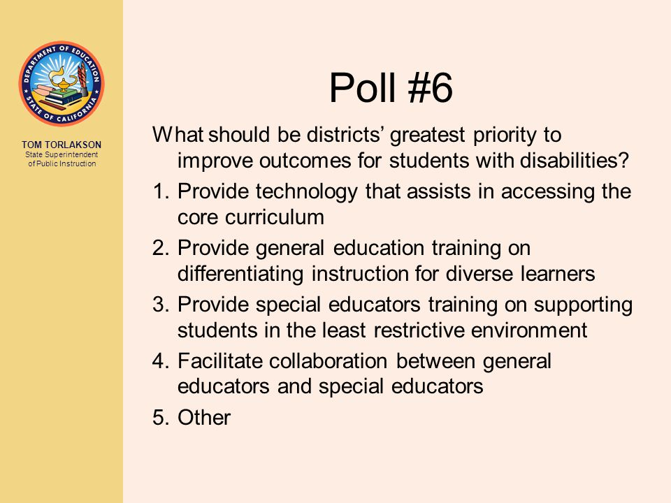 TOM TORLAKSON State Superintendent of Public Instruction Poll #6 What should be districts' greatest priority to improve outcomes for students with dis