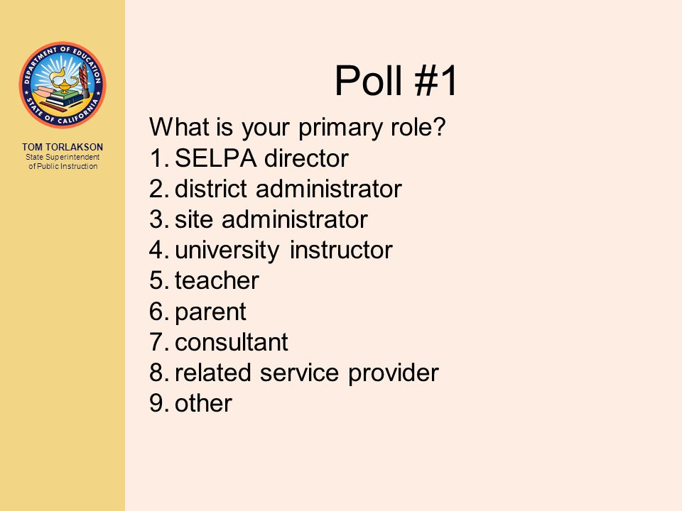 TOM TORLAKSON State Superintendent of Public Instruction Poll #1 What is your primary role.