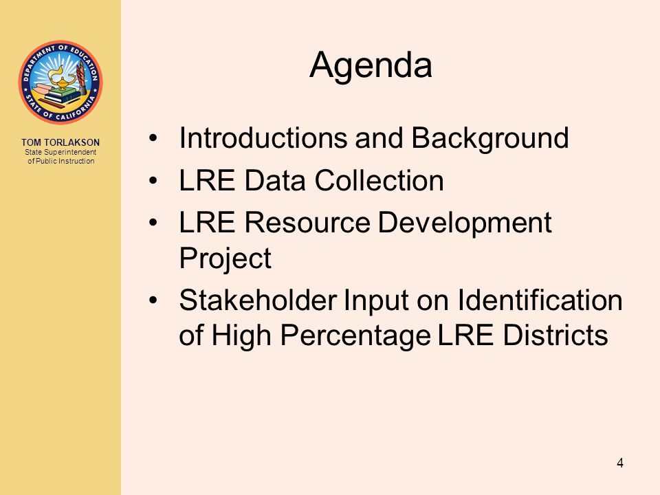 TOM TORLAKSON State Superintendent of Public Instruction 4 Agenda Introductions and Background LRE Data Collection LRE Resource Development Project Stakeholder Input on Identification of High Percentage LRE Districts