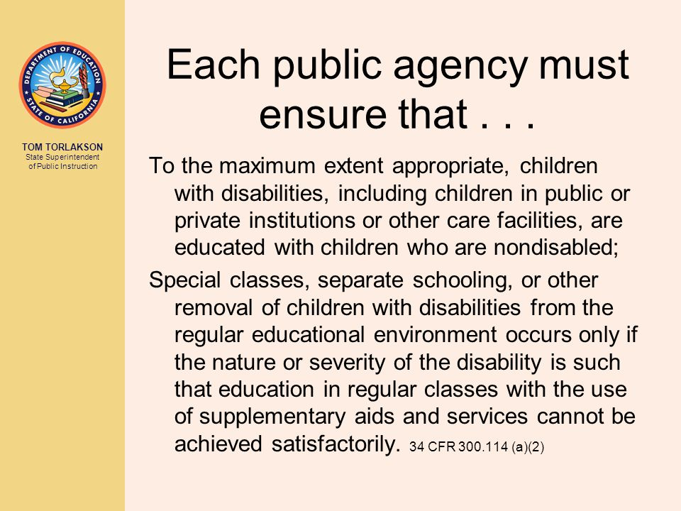 TOM TORLAKSON State Superintendent of Public Instruction Each public agency must ensure that... To the maximum extent appropriate, children with disab