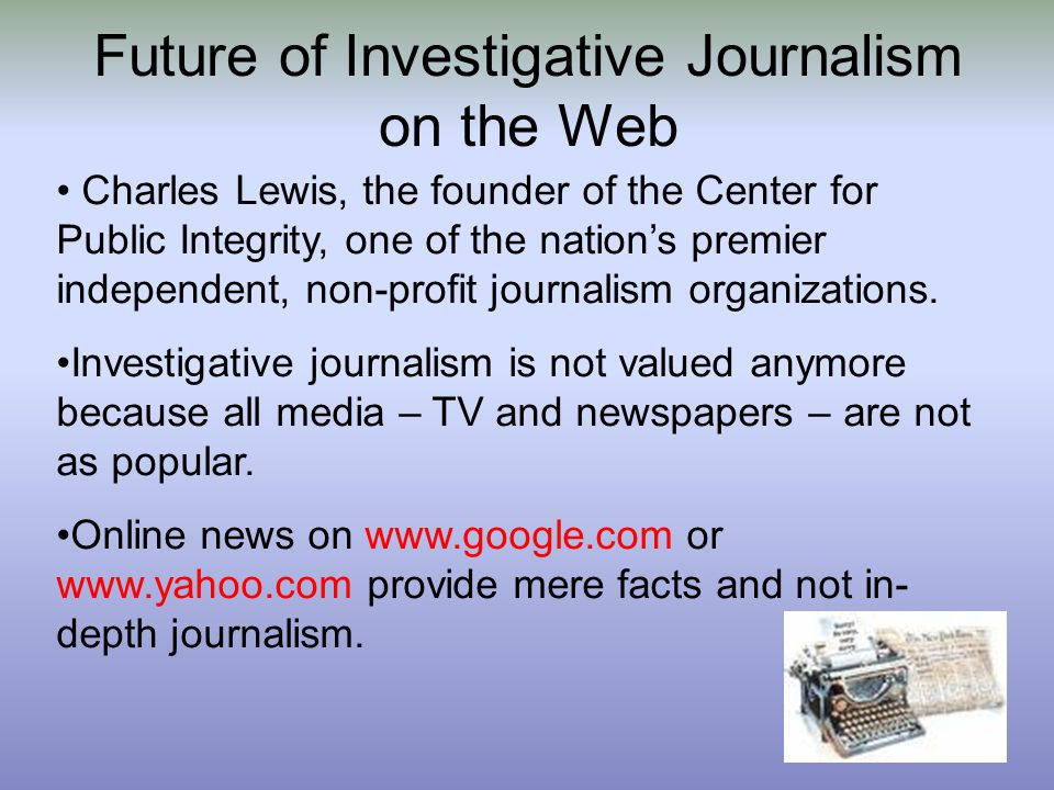 Future of Investigative Journalism on the Web Charles Lewis, the founder of the Center for Public Integrity, one of the nation's premier independent, non-profit journalism organizations.