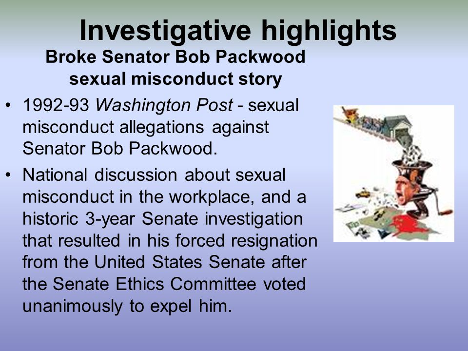 Investigative highlights Broke Senator Bob Packwood sexual misconduct story 1992-93 Washington Post - sexual misconduct allegations against Senator Bob Packwood.