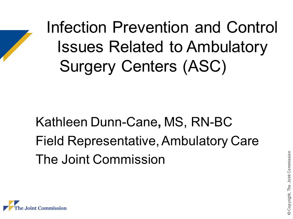 © Copyright, The Joint Commission Infection Prevention and Control Issues Related to Ambulatory Surgery Centers (ASC) Kathleen Dunn-Cane, MS, RN-BC Fi