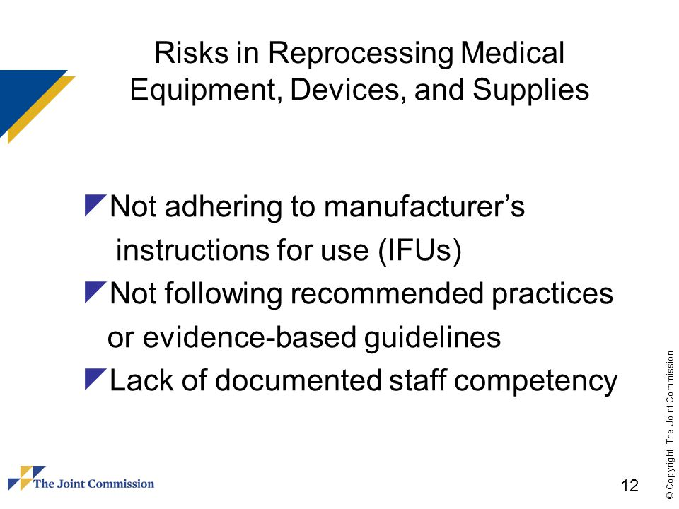 © Copyright, The Joint Commission Risks in Reprocessing Medical Equipment, Devices, and Supplies  Not adhering to manufacturer's instructions for use