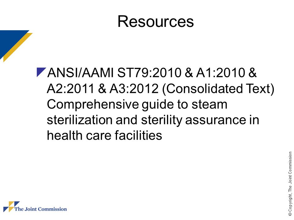 © Copyright, The Joint Commission Resources  ANSI/AAMI ST79:2010 & A1:2010 & A2:2011 & A3:2012 (Consolidated Text) Comprehensive guide to steam steri