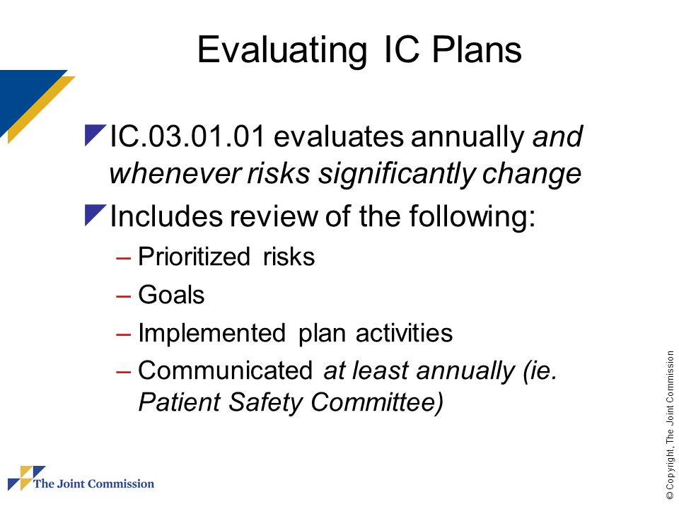 © Copyright, The Joint Commission Infection Prevention and Control Plan  Risk assessment - Risk events - IC Program goal(s) - Strategies to meet goals - End of year evaluation - Status (Met or Not Met)