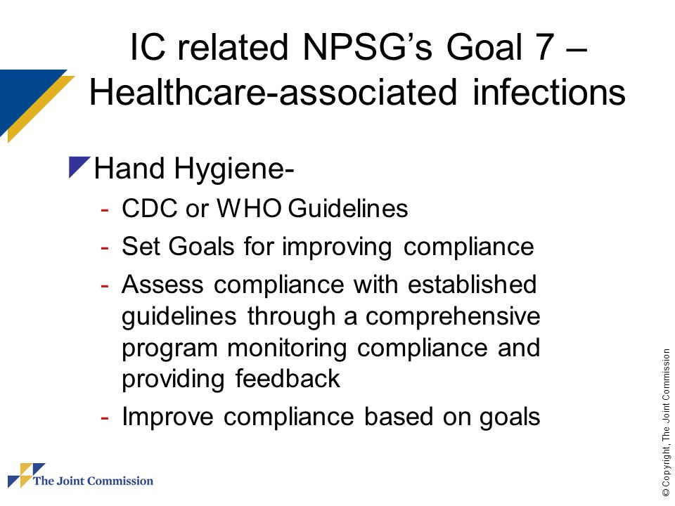 © Copyright, The Joint Commission IC related NPSG's Goal 7 – Healthcare-associated infections  Surgical Site Infections (SSI) -Educate staff/patients on prevention -Implement policies/procedures on reducing risk of SSI -Conduct periodic assessments using evidence-based guidelines -Monitor compliance -Evaluate the effectiveness of prevention efforts