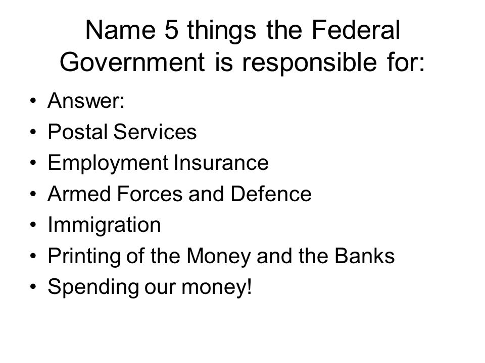 Name 5 things the Federal Government is responsible for: Answer: Postal Services Employment Insurance Armed Forces and Defence Immigration Printing of the Money and the Banks Spending our money!