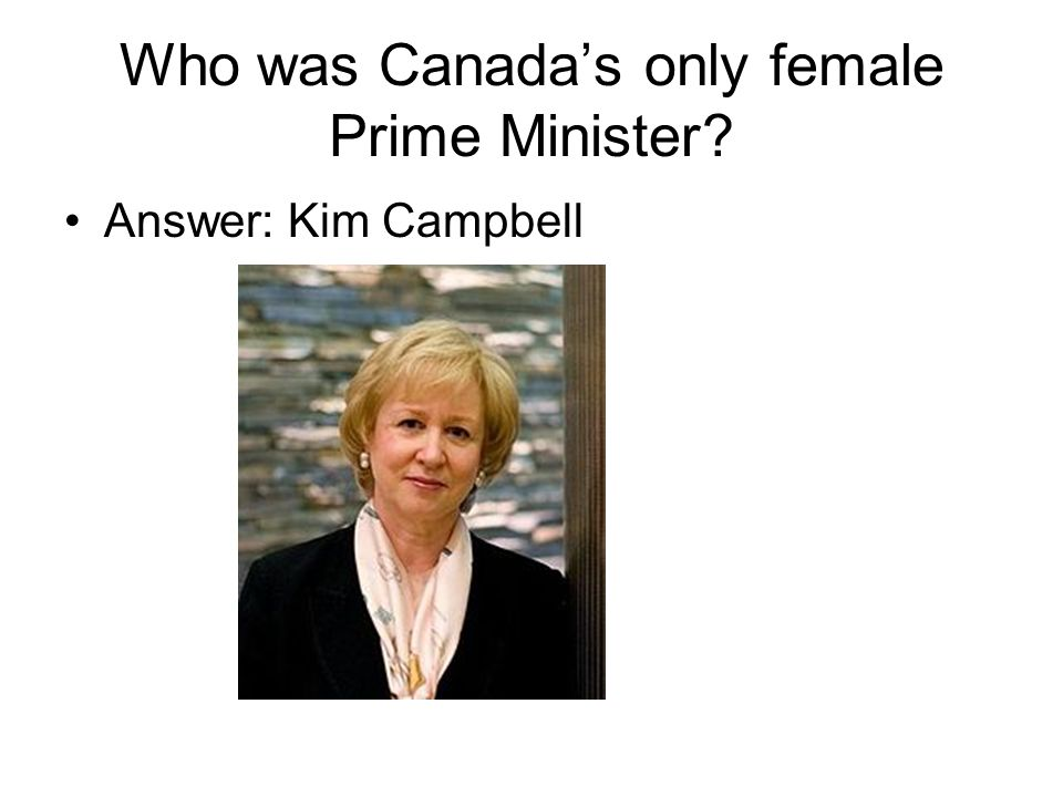 Who was Canada's only female Prime Minister Answer: Kim Campbell