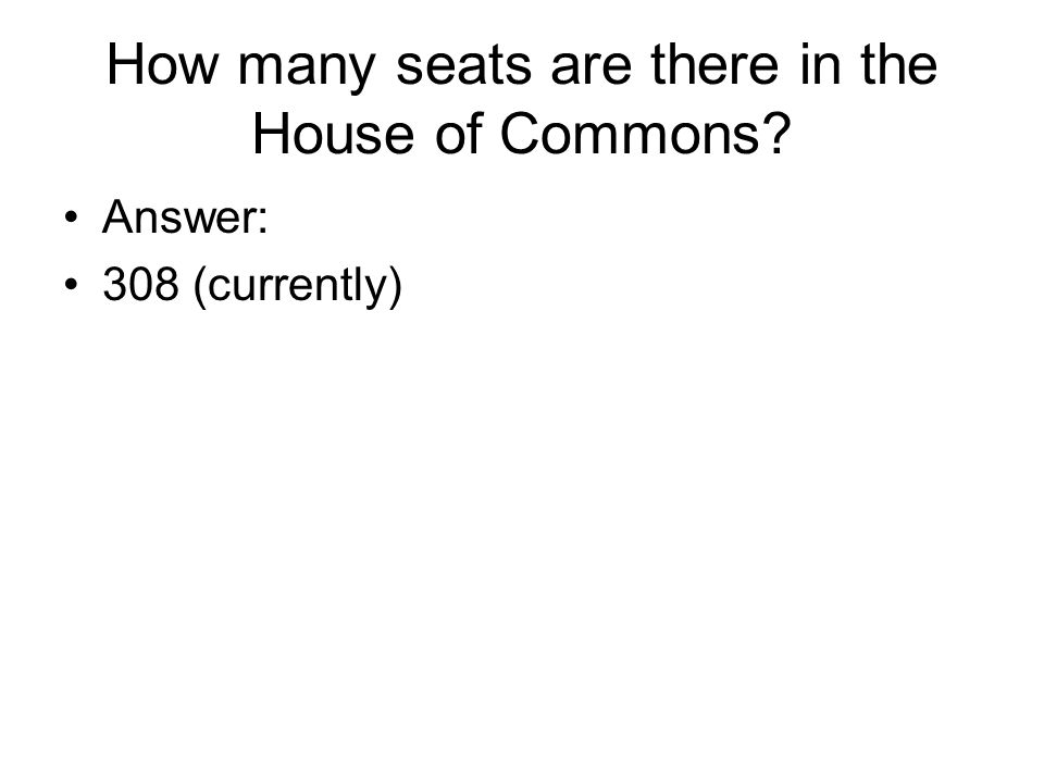 How many seats are there in the House of Commons Answer: 308 (currently)
