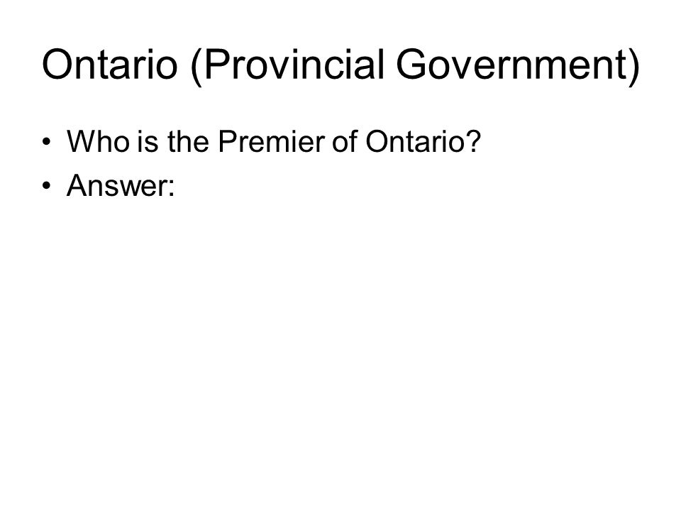 Ontario (Provincial Government) Who is the Premier of Ontario Answer: