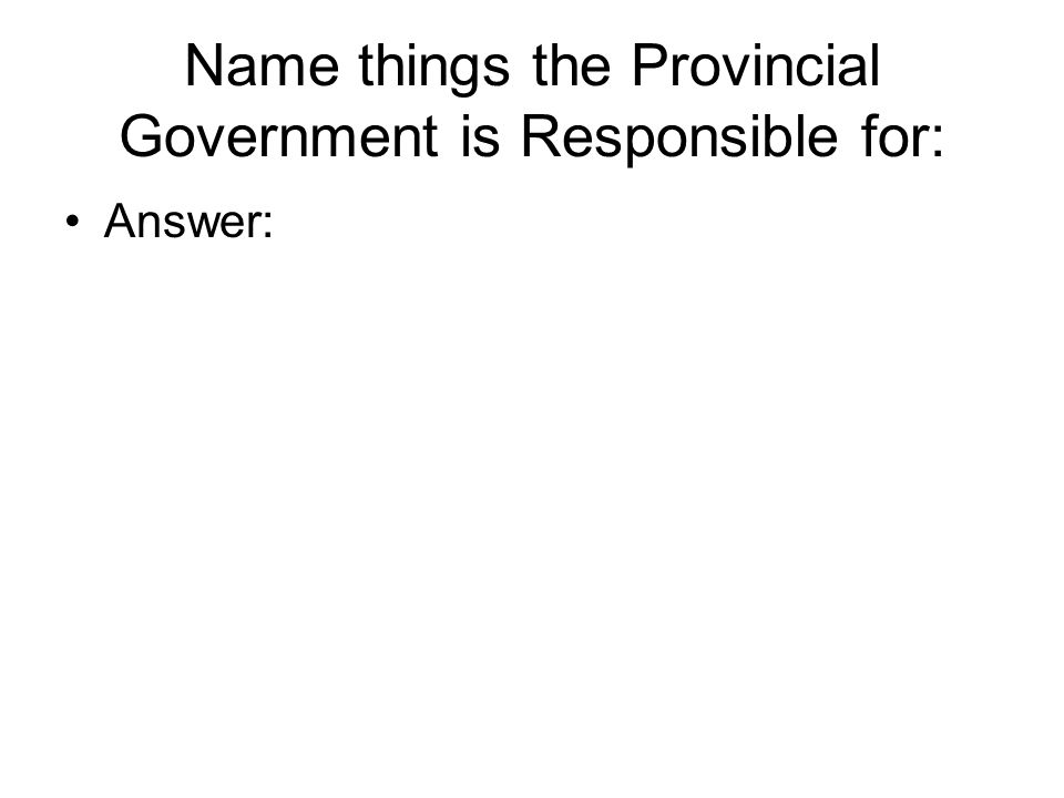 Name things the Provincial Government is Responsible for: Answer: