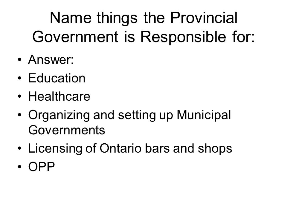Name things the Provincial Government is Responsible for: Answer: Education Healthcare Organizing and setting up Municipal Governments Licensing of Ontario bars and shops OPP